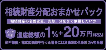 相続財産分配おまかせパック 遺産総額の0.8%+20万円 相続財産の名義変更、売却、分配まで依頼したい方